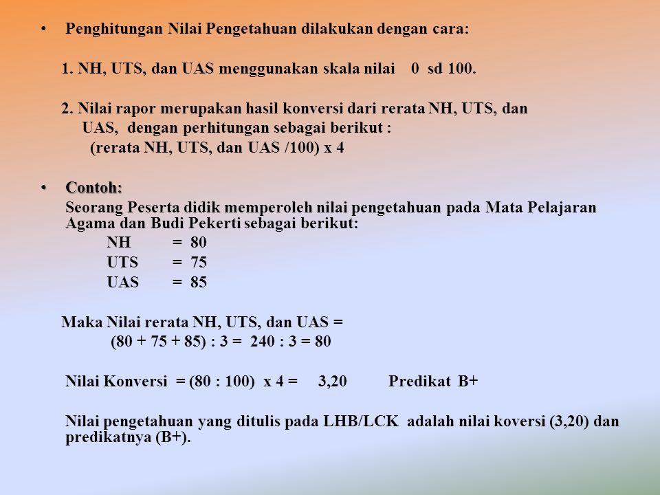 Penghitungan Nilai Pengetahuan dilakukan dengan cara: 1. NH, UTS, dan UAS menggunakan skala nilai 0 sd 100. 2. Nilai rapor merupakan hasil konversi da