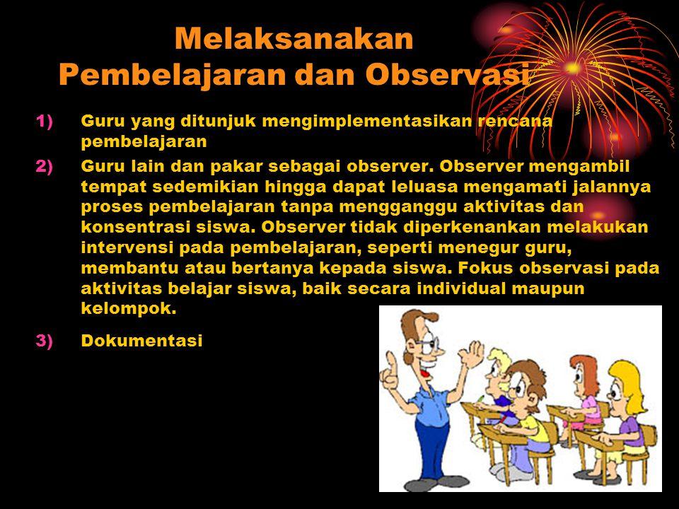 Melaksanakan Pembelajaran dan Observasi 1)Guru yang ditunjuk mengimplementasikan rencana pembelajaran 2)Guru lain dan pakar sebagai observer. Observer