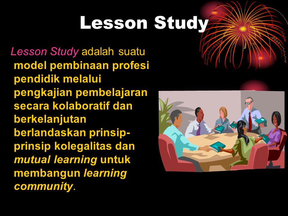 Lesson Study Lesson Study adalah suatu model pembinaan profesi pendidik melalui pengkajian pembelajaran secara kolaboratif dan berkelanjutan berlandas