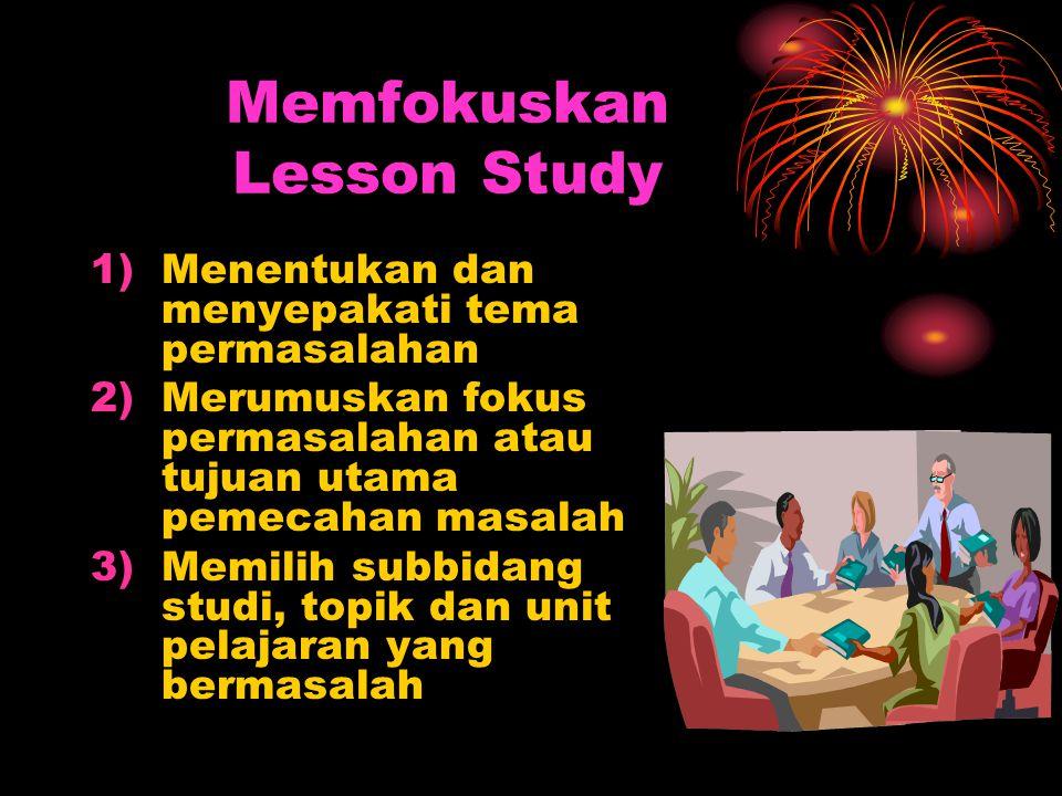 Memfokuskan Lesson Study 1)Menentukan dan menyepakati tema permasalahan 2)Merumuskan fokus permasalahan atau tujuan utama pemecahan masalah 3)Memilih