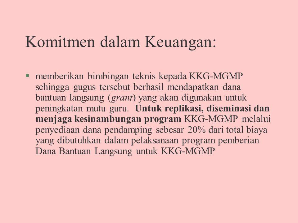 Komitmen dalam Keuangan: §memberikan bimbingan teknis kepada KKG-MGMP sehingga gugus tersebut berhasil mendapatkan dana bantuan langsung (grant) yang akan digunakan untuk peningkatan mutu guru.