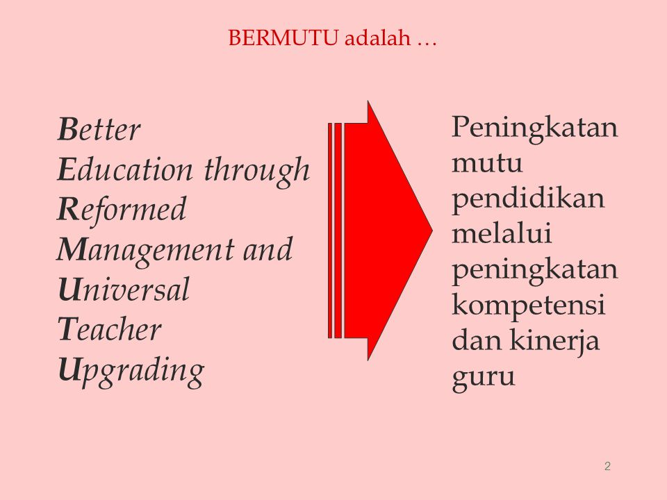 2 BERMUTU adalah … B etter E ducation through R eformed M anagement and U niversal T eacher U pgrading Peningkatan mutu pendidikan melalui peningkatan kompetensi dan kinerja guru