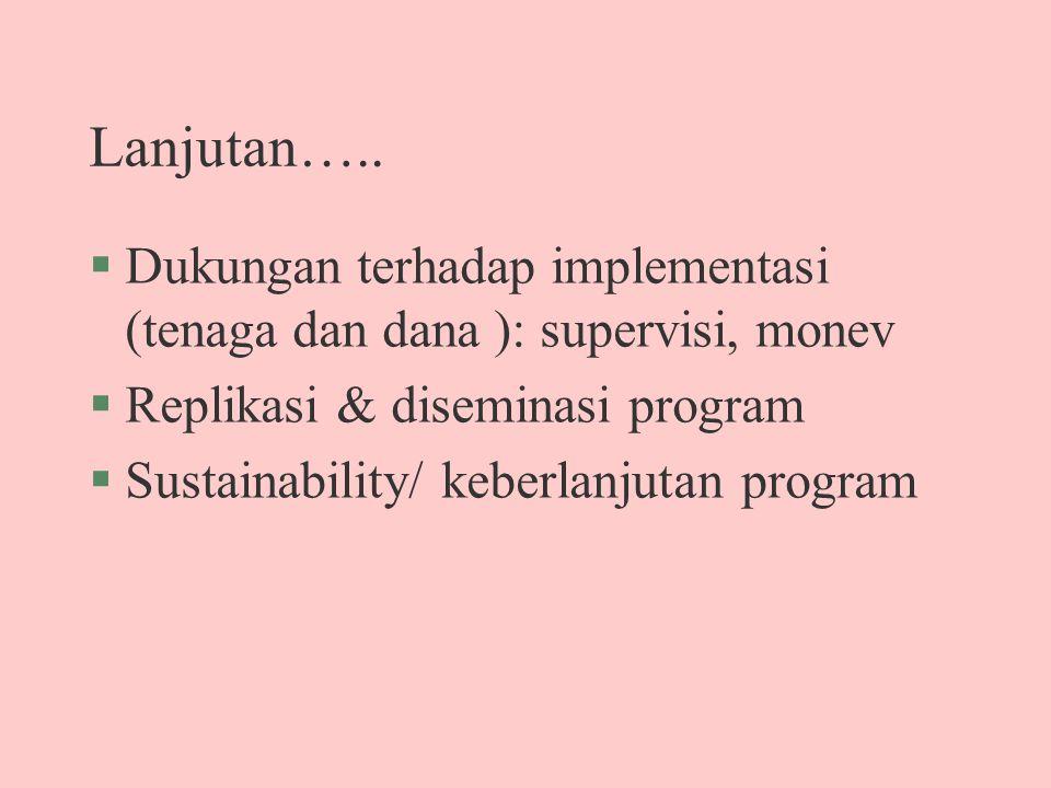 Lanjutan….. §Dukungan terhadap implementasi (tenaga dan dana ): supervisi, monev §Replikasi & diseminasi program §Sustainability/ keberlanjutan progra