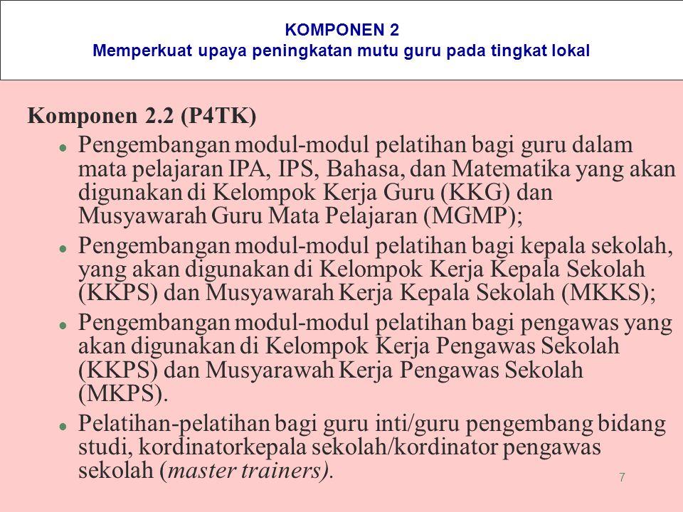7 KOMPONEN 2 Memperkuat upaya peningkatan mutu guru pada tingkat lokal Komponen 2.2 (P4TK) l Pengembangan modul-modul pelatihan bagi guru dalam mata p