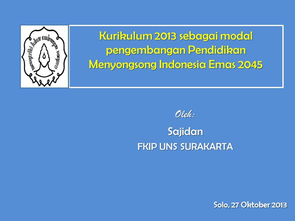 Kurikulum 2013 sebagai modal pengembangan Pendidikan Menyongsong Indonesia Emas 2045 Oleh:Sajidan FKIP UNS SURAKARTA Solo, 27 Oktober 2013
