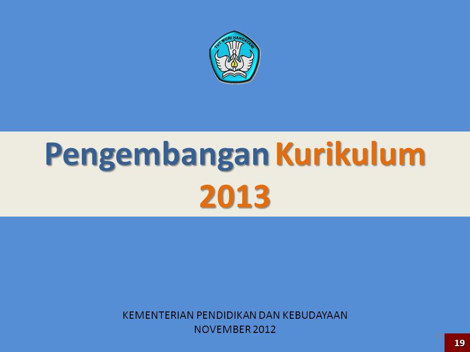 Pengembangan Kurikulum 2013 KEMENTERIAN PENDIDIKAN DAN KEBUDAYAAN NOVEMBER 2012 19 19