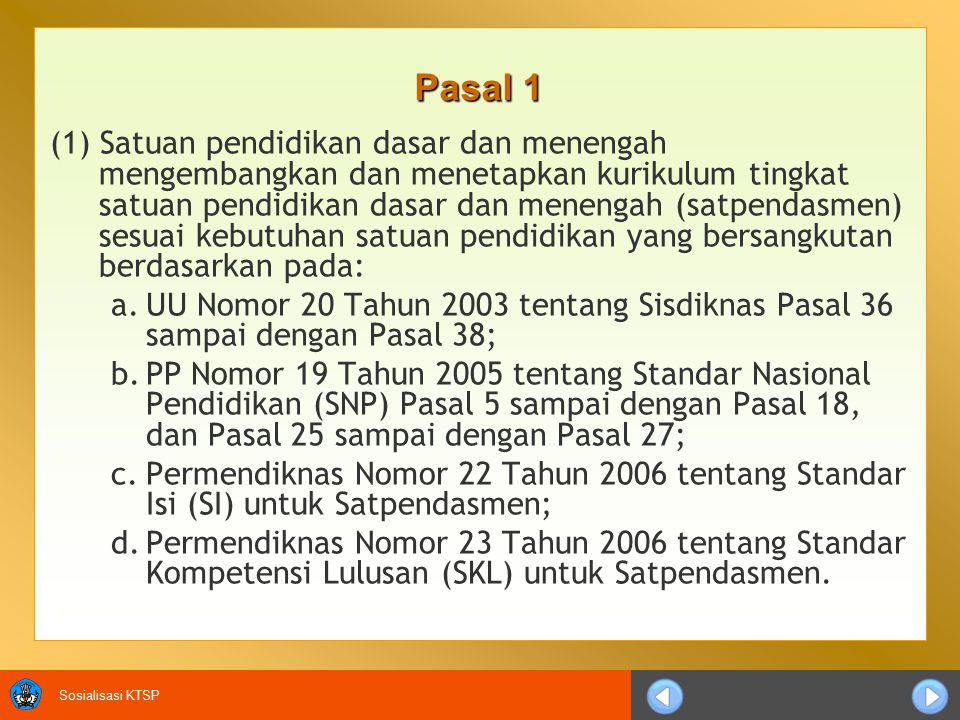 Sosialisasi KTSP (2) Satpendasmen dapat mengembangkan kurikulum dengan standar yang lebih tinggi dari SI sebagaimana diatur dalam Permendiknas Nomor 22 Tahun 2006 tentang SI untuk Satpendasmen dan SKL sebagaimana diatur dalam Permendiknas Nomor 23 Tahun 2006 tentang SKL untuk Satpendasmen.