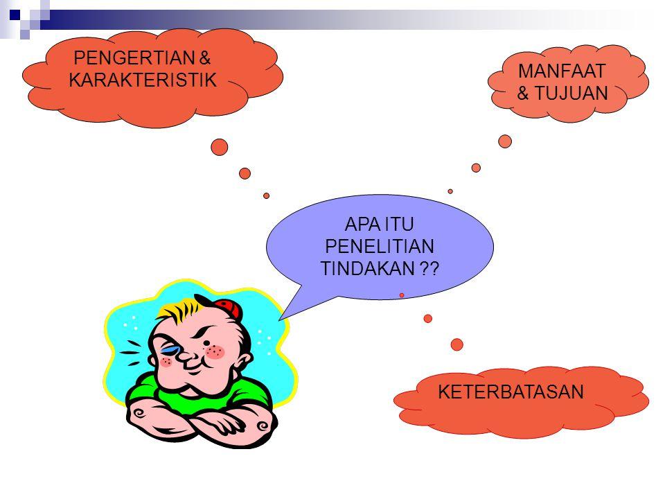 MANFAAT & TUJUAN APA ITU PENELITIAN TINDAKAN ?? KETERBATASAN PENGERTIAN & KARAKTERISTIK