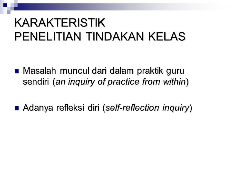 KARAKTERISTIK PENELITIAN TINDAKAN KELAS Masalah muncul dari dalam praktik guru sendiri (an inquiry of practice from within) Masalah muncul dari dalam