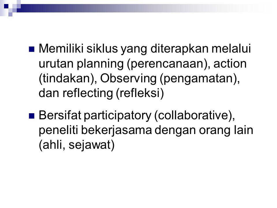 Memiliki siklus yang diterapkan melalui urutan planning (perencanaan), action (tindakan), Observing (pengamatan), dan reflecting (refleksi) Bersifat participatory (collaborative), peneliti bekerjasama dengan orang lain (ahli, sejawat)