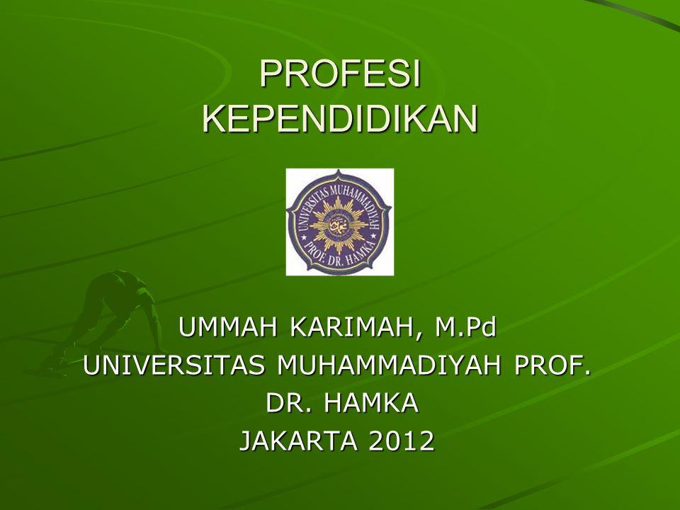 PROFESI KEPENDIDIKAN UMMAH KARIMAH, M.Pd UNIVERSITAS MUHAMMADIYAH PROF. DR. HAMKA DR. HAMKA JAKARTA 2012