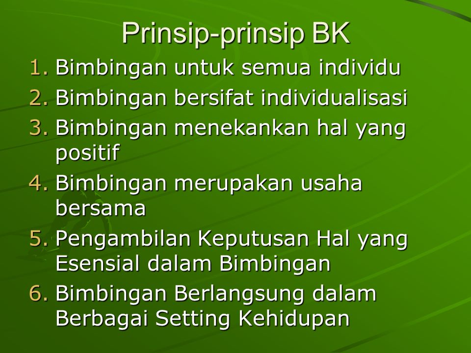 Prinsip-prinsip BK 1.Bimbingan untuk semua individu 2.Bimbingan bersifat individualisasi 3.Bimbingan menekankan hal yang positif 4.Bimbingan merupakan usaha bersama 5.Pengambilan Keputusan Hal yang Esensial dalam Bimbingan 6.Bimbingan Berlangsung dalam Berbagai Setting Kehidupan