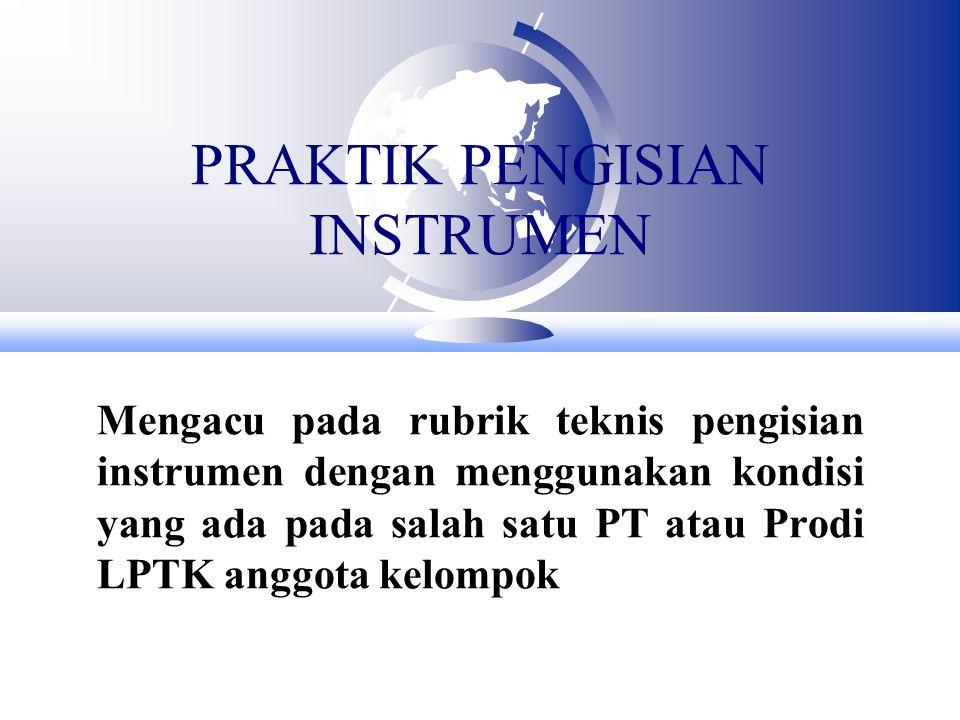 PRAKTIK PENGISIAN INSTRUMEN Mengacu pada rubrik teknis pengisian instrumen dengan menggunakan kondisi yang ada pada salah satu PT atau Prodi LPTK anggota kelompok