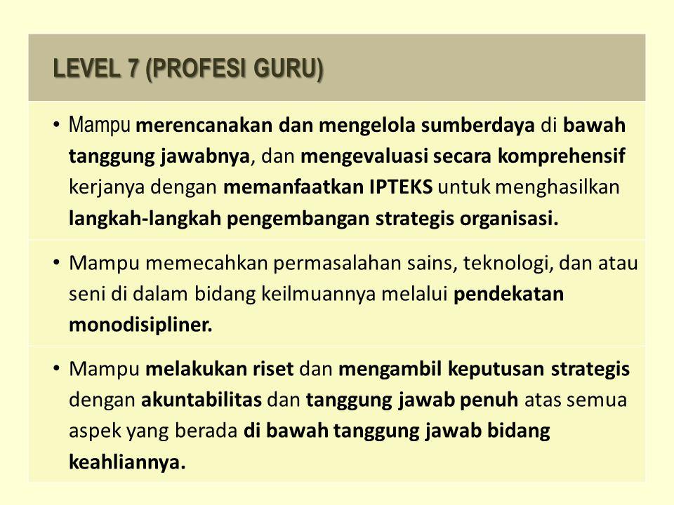 LEVEL 7 (PROFESI GURU) Mampu merencanakan dan mengelola sumberdaya di bawah tanggung jawabnya, dan mengevaluasi secara komprehensif kerjanya dengan memanfaatkan IPTEKS untuk menghasilkan langkah-langkah pengembangan strategis organisasi.