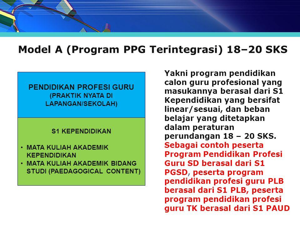 Model A (Program PPG Terintegrasi) 18–20 SKS Yakni program pendidikan calon guru profesional yang masukannya berasal dari S1 Kependidikan yang bersifa