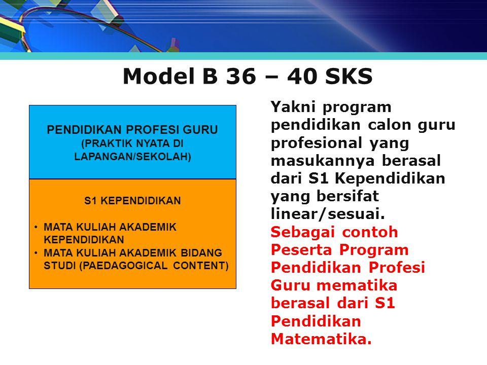 Model B 36 – 40 SKS Yakni program pendidikan calon guru profesional yang masukannya berasal dari S1 Kependidikan yang bersifat linear/sesuai. Sebagai