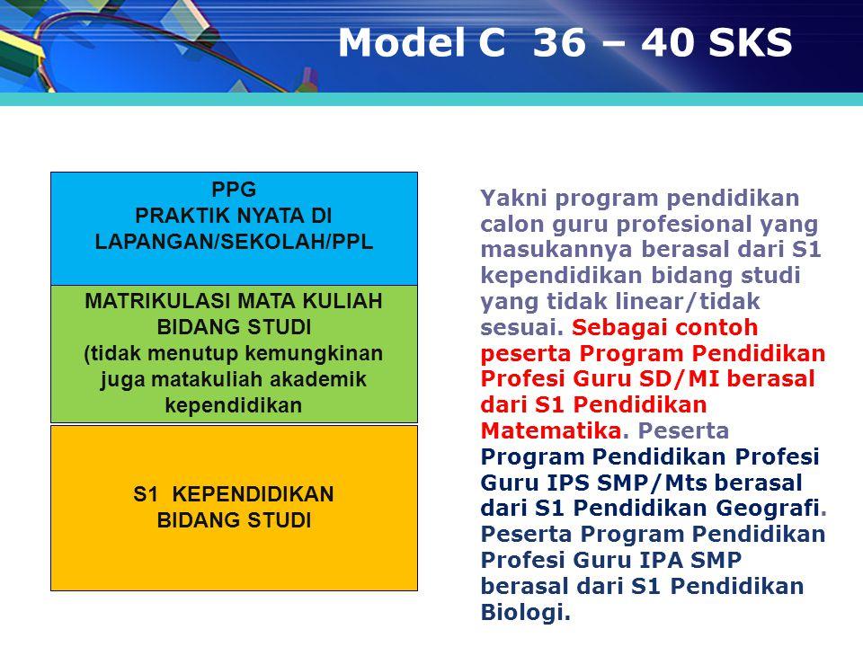 Model C 36 – 40 SKS Yakni program pendidikan calon guru profesional yang masukannya berasal dari S1 kependidikan bidang studi yang tidak linear/tidak
