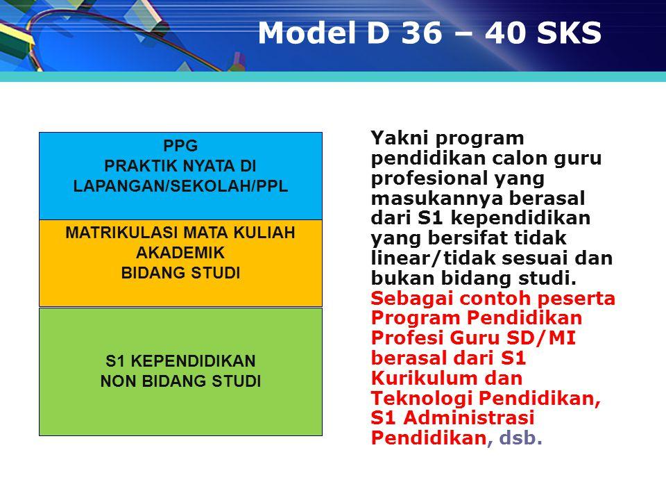 Model D 36 – 40 SKS Yakni program pendidikan calon guru profesional yang masukannya berasal dari S1 kependidikan yang bersifat tidak linear/tidak sesu