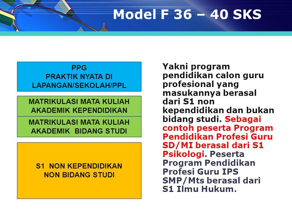 Model F 36 – 40 SKS Yakni program pendidikan calon guru profesional yang masukannya berasal dari S1 non kependidikan dan bukan bidang studi. Sebagai c