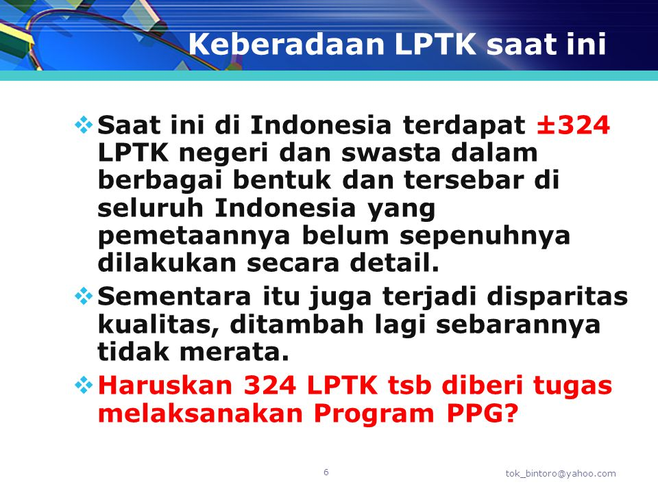 Keberadaan LPTK saat ini  Saat ini di Indonesia terdapat ±324 LPTK negeri dan swasta dalam berbagai bentuk dan tersebar di seluruh Indonesia yang pem