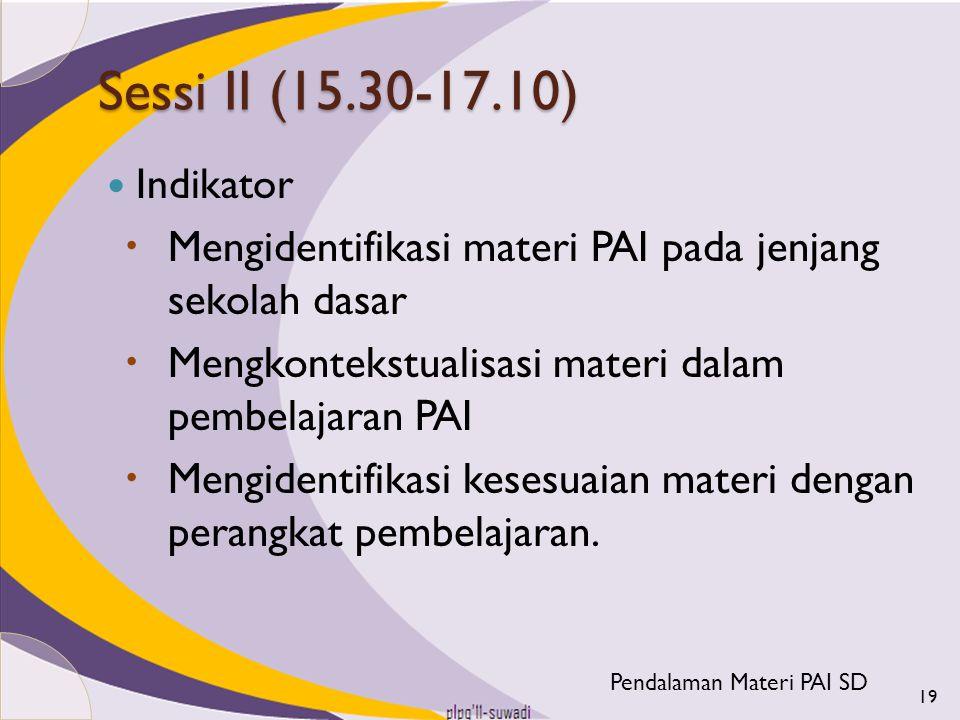 Sessi II (15.30-17.10) Indikator  Mengidentifikasi materi PAI pada jenjang sekolah dasar  Mengkontekstualisasi materi dalam pembelajaran PAI  Mengi