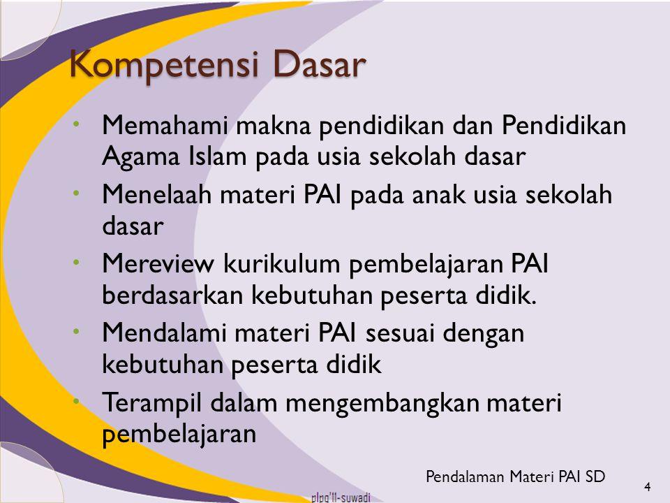 Kompetensi Dasar  Memahami makna pendidikan dan Pendidikan Agama Islam pada usia sekolah dasar  Menelaah materi PAI pada anak usia sekolah dasar  M