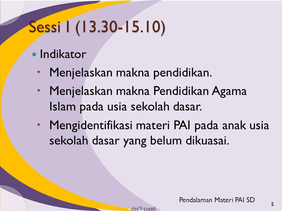 Sessi I (13.30-15.10) Indikator  Menjelaskan makna pendidikan.  Menjelaskan makna Pendidikan Agama Islam pada usia sekolah dasar.  Mengidentifikasi