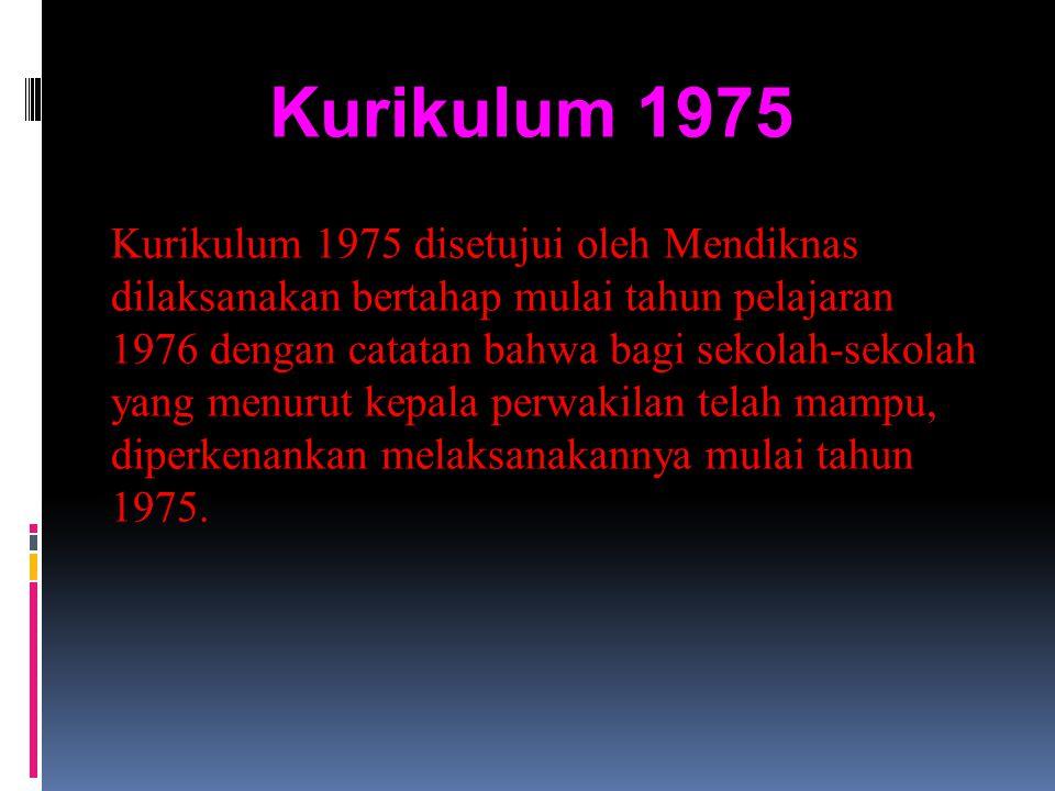 Kurikulum 1975 Kurikulum 1975 disetujui oleh Mendiknas dilaksanakan bertahap mulai tahun pelajaran 1976 dengan catatan bahwa bagi sekolah-sekolah yang menurut kepala perwakilan telah mampu, diperkenankan melaksanakannya mulai tahun 1975.