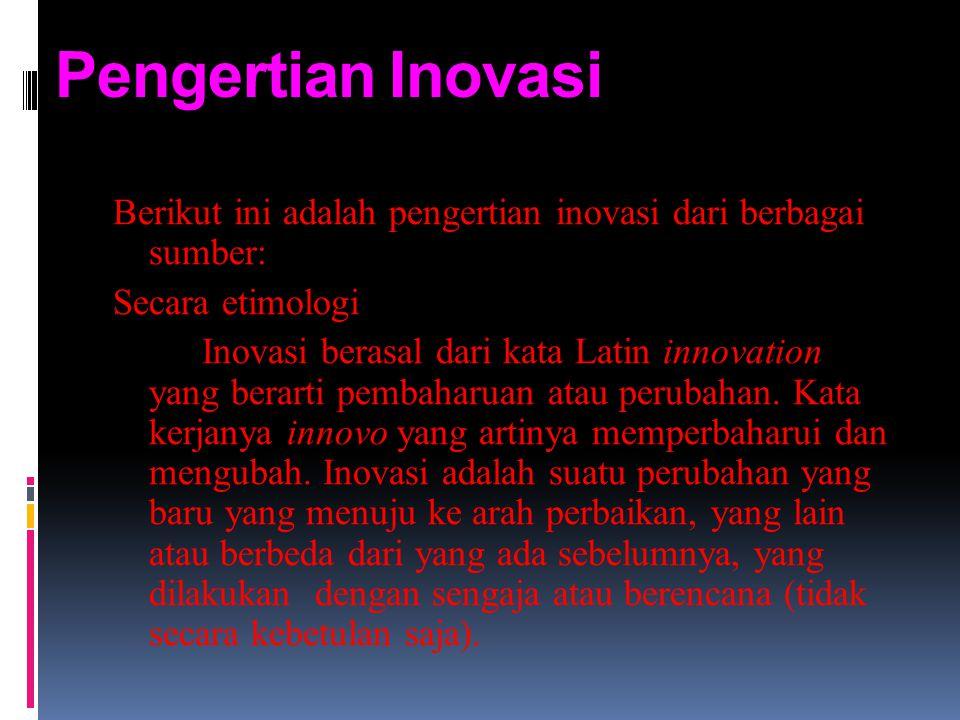 Pengertian Inovasi Berikut ini adalah pengertian inovasi dari berbagai sumber: Secara etimologi Inovasi berasal dari kata Latin innovation yang berart