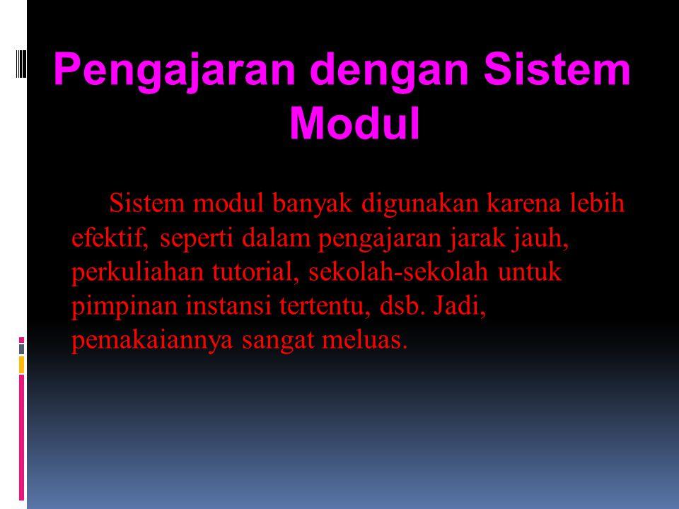 Pengajaran dengan Sistem Modul Sistem modul banyak digunakan karena lebih efektif, seperti dalam pengajaran jarak jauh, perkuliahan tutorial, sekolah-sekolah untuk pimpinan instansi tertentu, dsb.