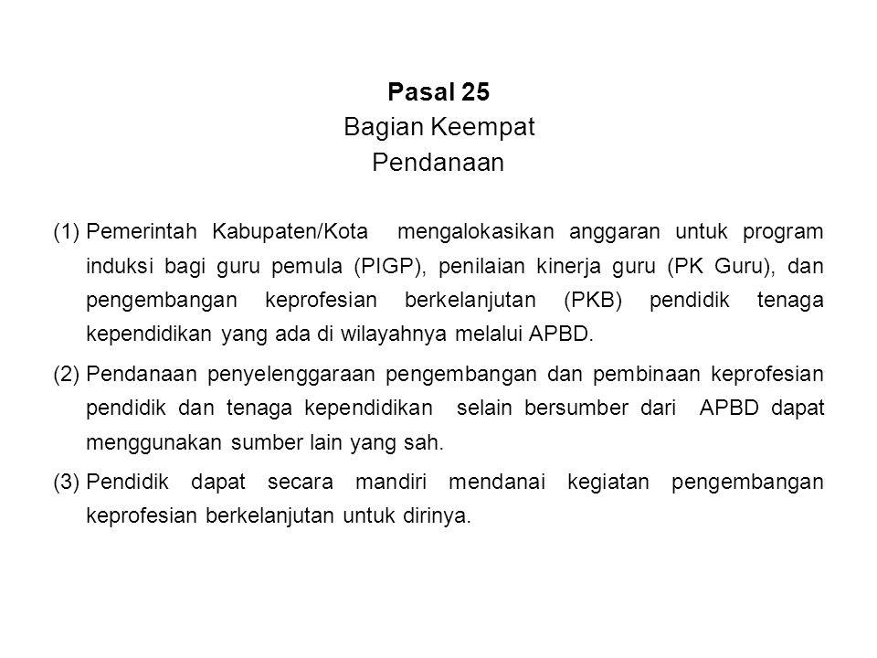 Pasal 25 Bagian Keempat Pendanaan (1)Pemerintah Kabupaten/Kota mengalokasikan anggaran untuk program induksi bagi guru pemula (PIGP), penilaian kinerj