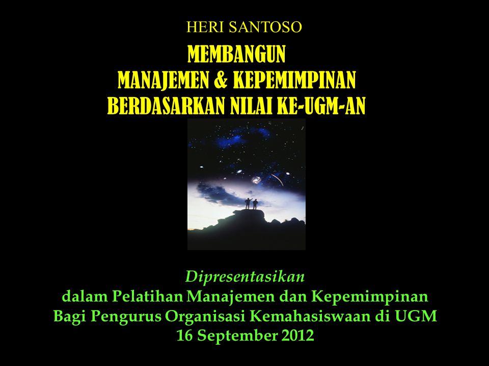 Heri Santoso - UGM Dipresentasikan dalam Pelatihan Manajemen dan Kepemimpinan Bagi Pengurus Organisasi Kemahasiswaan di UGM 16 September 2012 HERI SANTOSO MEMBANGUN MANAJEMEN & KEPEMIMPINAN BERDASARKAN NILAI KE-UGM-AN