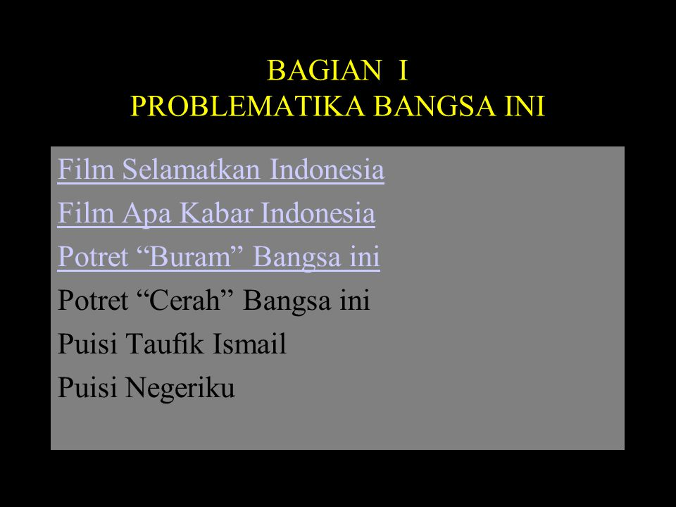 "BAGIAN I PROBLEMATIKA BANGSA INI Film Selamatkan Indonesia Film Apa Kabar Indonesia Potret ""Buram"" Bangsa ini Potret ""Cerah"" Bangsa ini Puisi Taufik I"
