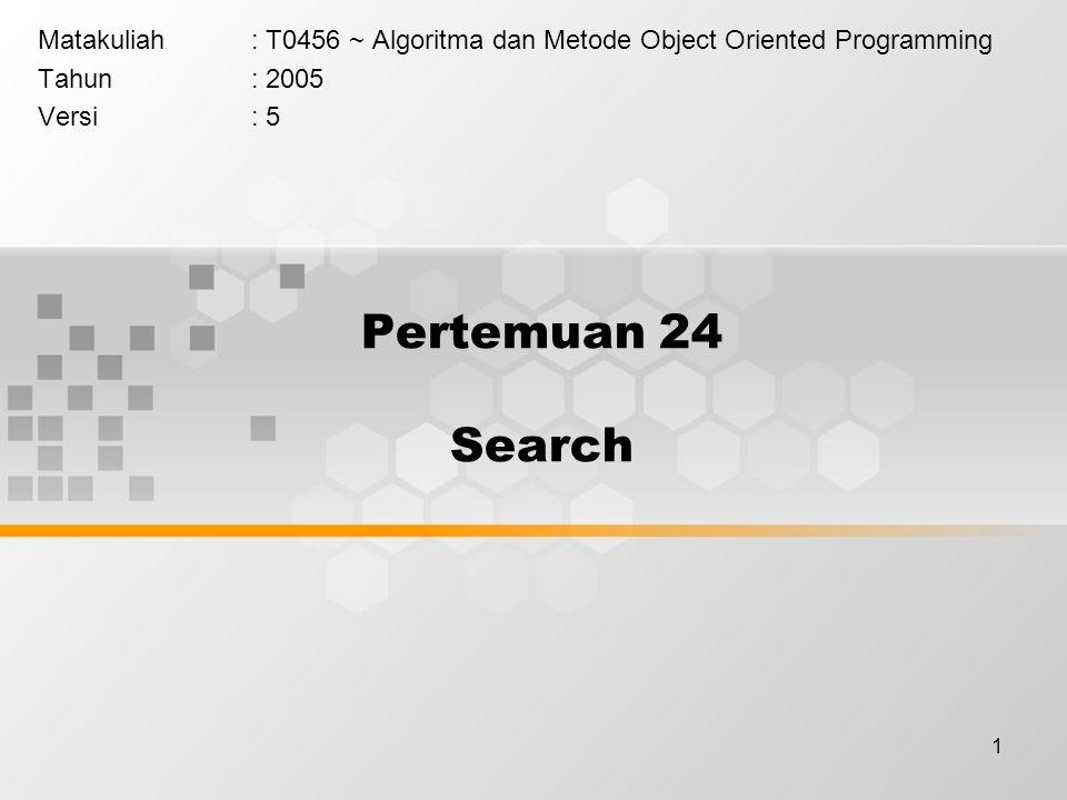 1 Pertemuan 24 Search Matakuliah: T0456 ~ Algoritma dan Metode Object Oriented Programming Tahun: 2005 Versi: 5