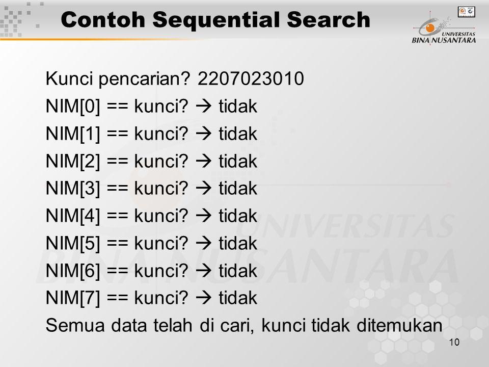10 Contoh Sequential Search Kunci pencarian? 2207023010 NIM[0] == kunci?  tidak NIM[1] == kunci?  tidak NIM[2] == kunci?  tidak NIM[3] == kunci? 