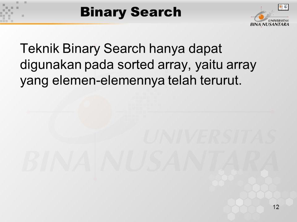 12 Binary Search Teknik Binary Search hanya dapat digunakan pada sorted array, yaitu array yang elemen-elemennya telah terurut.