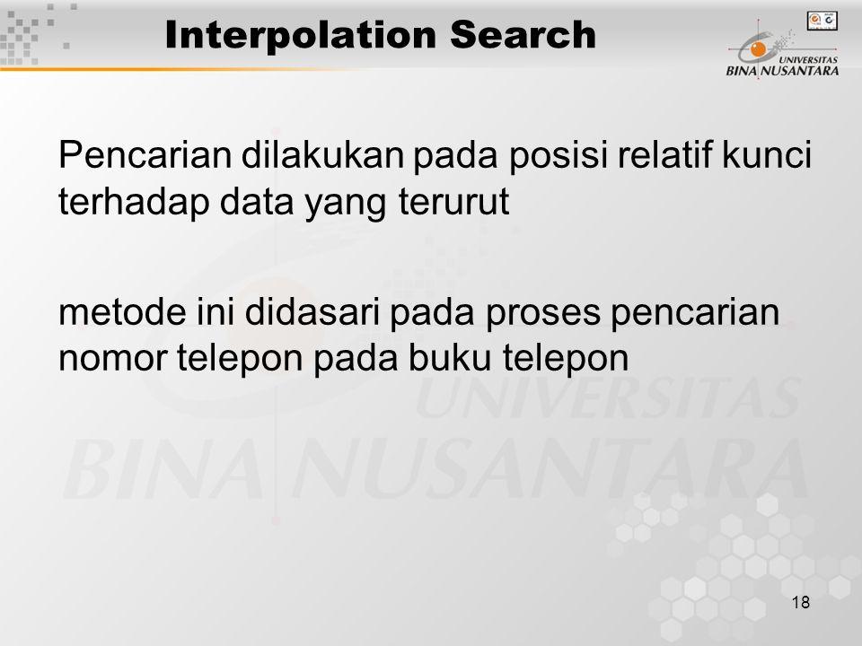 18 Interpolation Search Pencarian dilakukan pada posisi relatif kunci terhadap data yang terurut metode ini didasari pada proses pencarian nomor telep