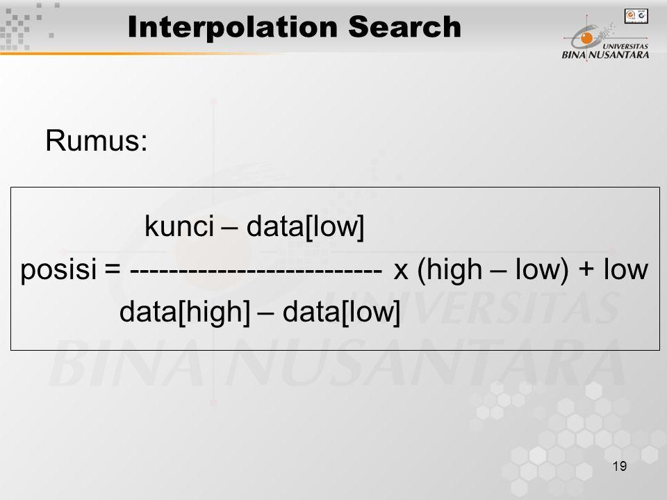19 Interpolation Search Rumus: kunci – data[low] posisi = -------------------------- x (high – low) + low data[high] – data[low]