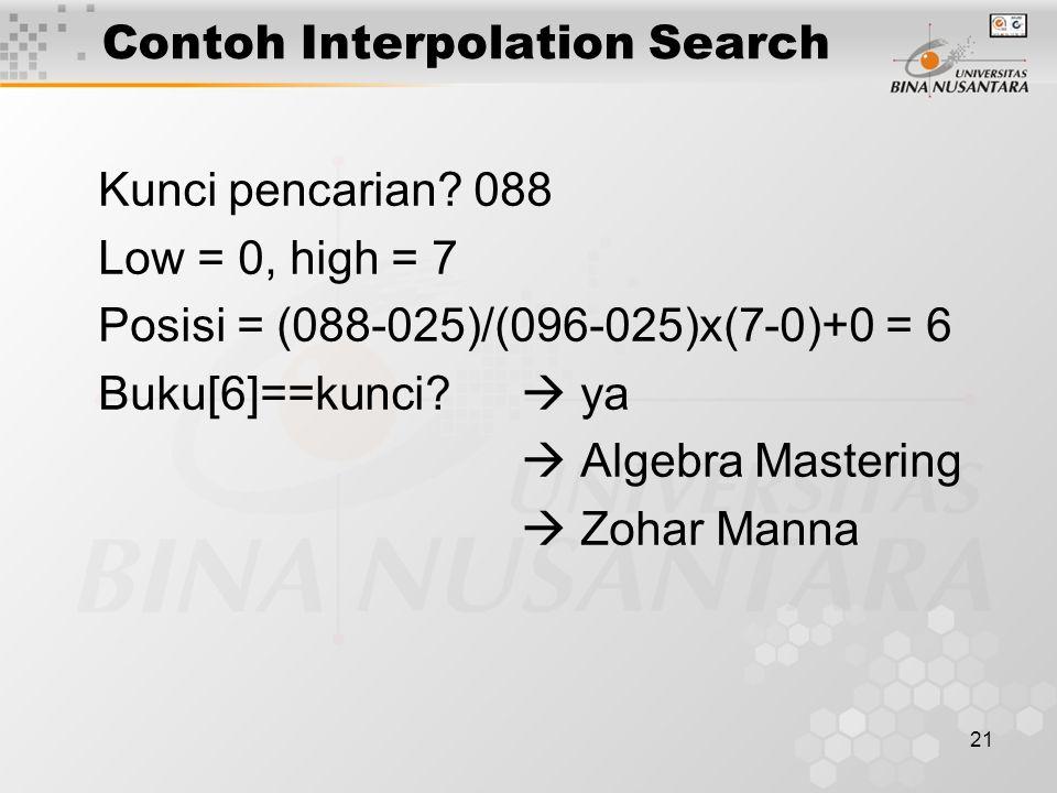 21 Contoh Interpolation Search Kunci pencarian? 088 Low = 0, high = 7 Posisi = (088-025)/(096-025)x(7-0)+0 = 6 Buku[6]==kunci?  ya  Algebra Masterin