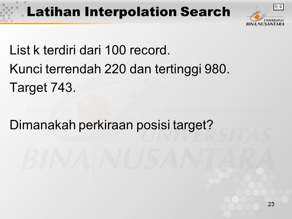 23 Latihan Interpolation Search List k terdiri dari 100 record. Kunci terrendah 220 dan tertinggi 980. Target 743. Dimanakah perkiraan posisi target?