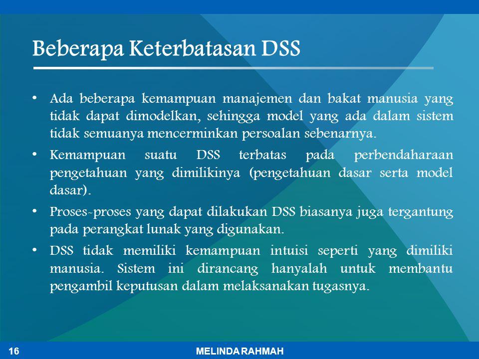Beberapa Keterbatasan DSS Ada beberapa kemampuan manajemen dan bakat manusia yang tidak dapat dimodelkan, sehingga model yang ada dalam sistem tidak s