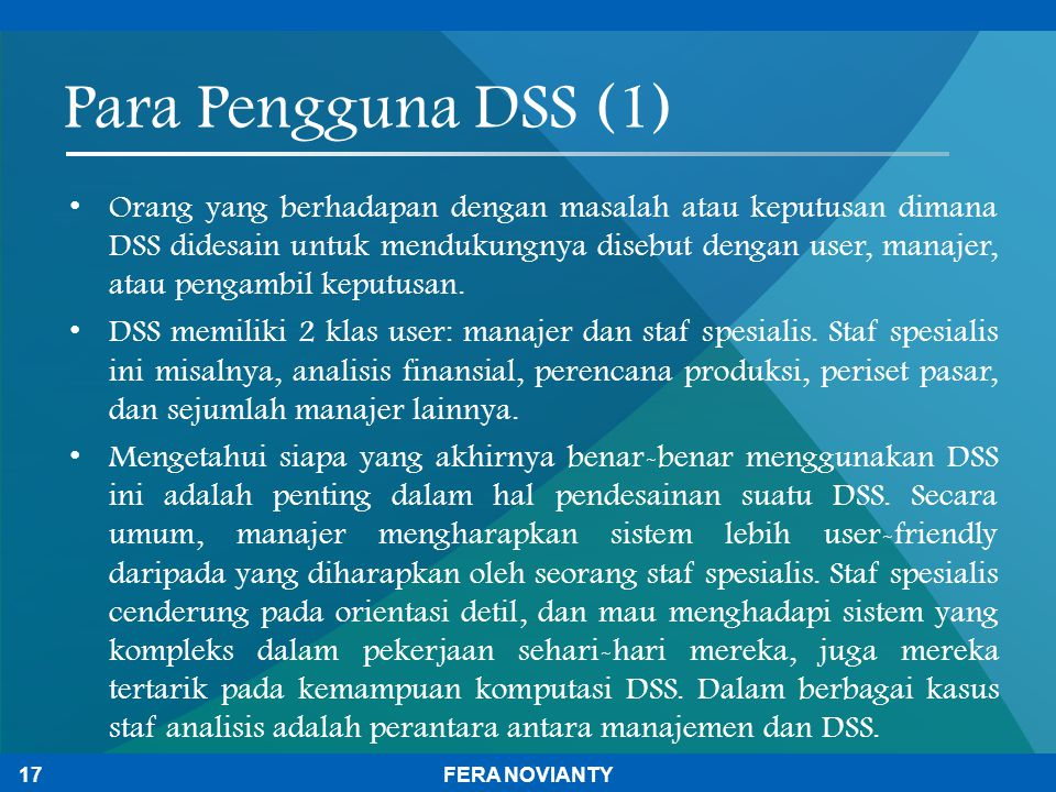 Para Pengguna DSS (1) Orang yang berhadapan dengan masalah atau keputusan dimana DSS didesain untuk mendukungnya disebut dengan user, manajer, atau pe