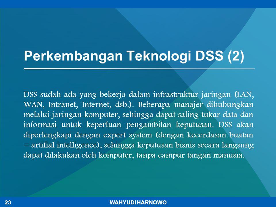 Perkembangan Teknologi DSS (2) DSS sudah ada yang bekerja dalam infrastruktur jaringan (LAN, WAN, Intranet, Internet, dsb.). Beberapa manajer dihubung