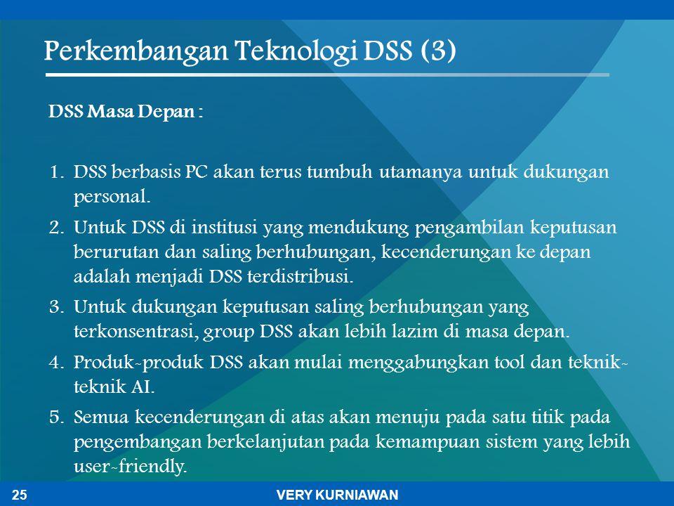 Perkembangan Teknologi DSS (3) DSS Masa Depan : 1. DSS berbasis PC akan terus tumbuh utamanya untuk dukungan personal. 2. Untuk DSS di institusi yang