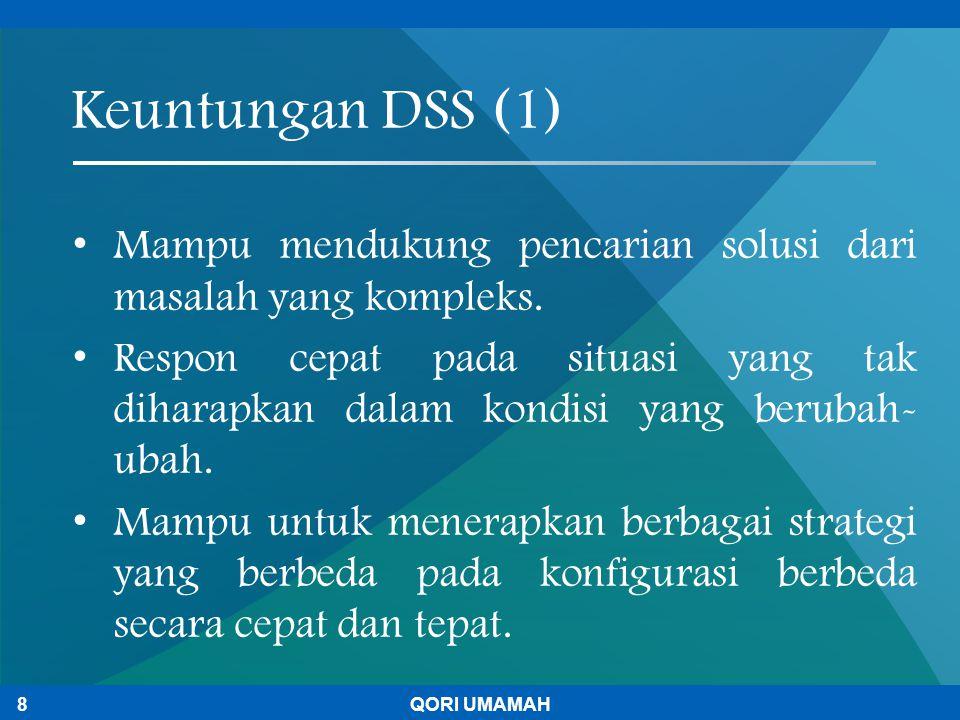 Keuntungan DSS (1) Mampu mendukung pencarian solusi dari masalah yang kompleks. Respon cepat pada situasi yang tak diharapkan dalam kondisi yang berub