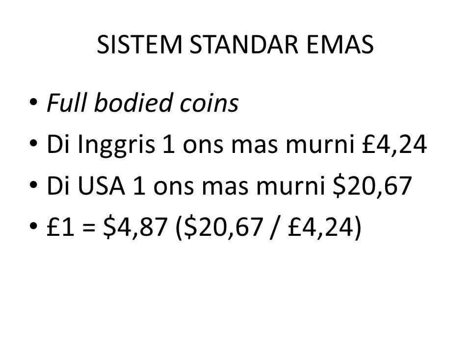 SISTEM STANDAR EMAS Full bodied coins Di Inggris 1 ons mas murni £4,24 Di USA 1 ons mas murni $20,67 £1 = $4,87 ($20,67 / £4,24)