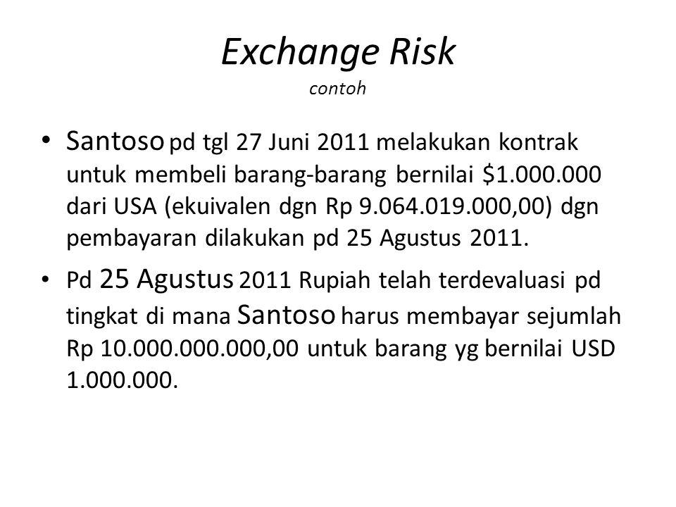 Exchange Risk contoh Santoso pd tgl 27 Juni 2011 melakukan kontrak untuk membeli barang-barang bernilai $1.000.000 dari USA (ekuivalen dgn Rp 9.064.019.000,00) dgn pembayaran dilakukan pd 25 Agustus 2011.
