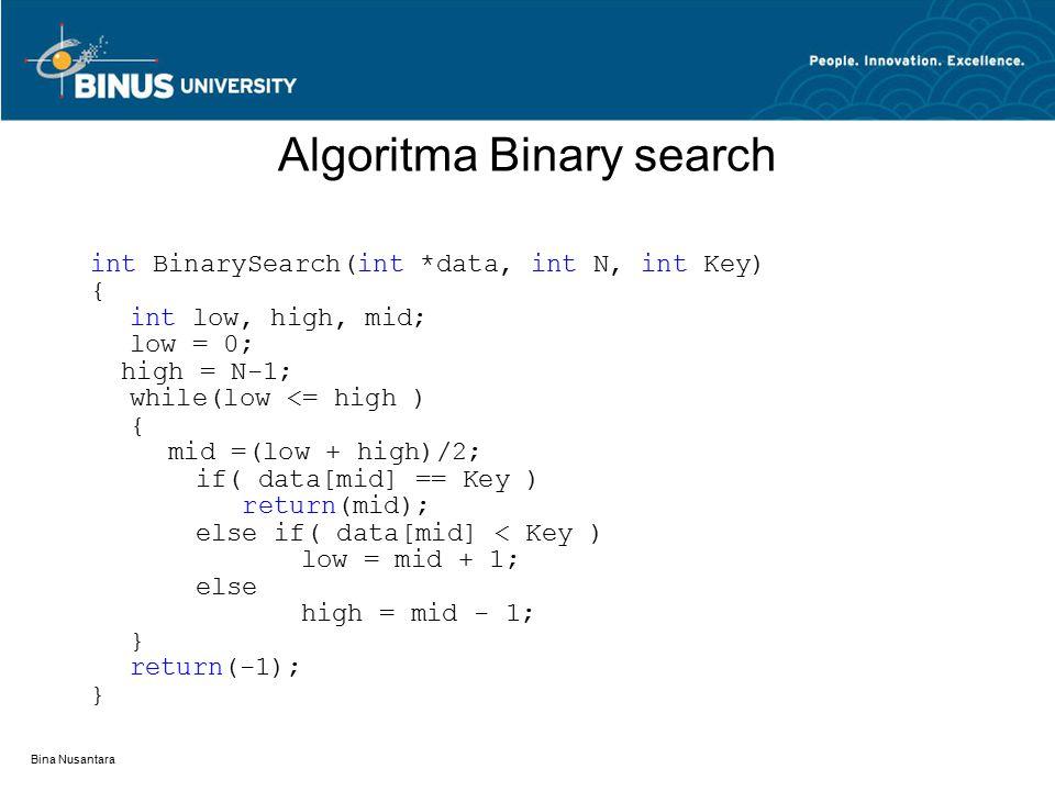 Bina Nusantara Algoritma Binary search int BinarySearch(int *data, int N, int Key) { int low, high, mid; low = 0; high = N-1; while(low <= high ) { mid =(low + high)/2; if( data[mid] == Key ) return(mid); else if( data[mid] < Key ) low = mid + 1; else high = mid - 1; } return(-1); }