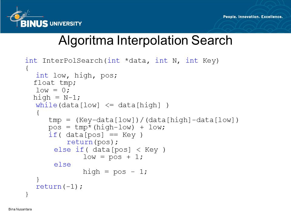 Bina Nusantara Algoritma Interpolation Search int InterPolSearch(int *data, int N, int Key) { int low, high, pos; float tmp; low = 0; high = N-1; while(data[low] <= data[high] ) { tmp = (Key-data[low])/(data[high]-data[low]) pos = tmp*(high-low) + low; if( data[pos] == Key ) return(pos); else if( data[pos] < Key ) low = pos + 1; else high = pos - 1; } return(-1); }