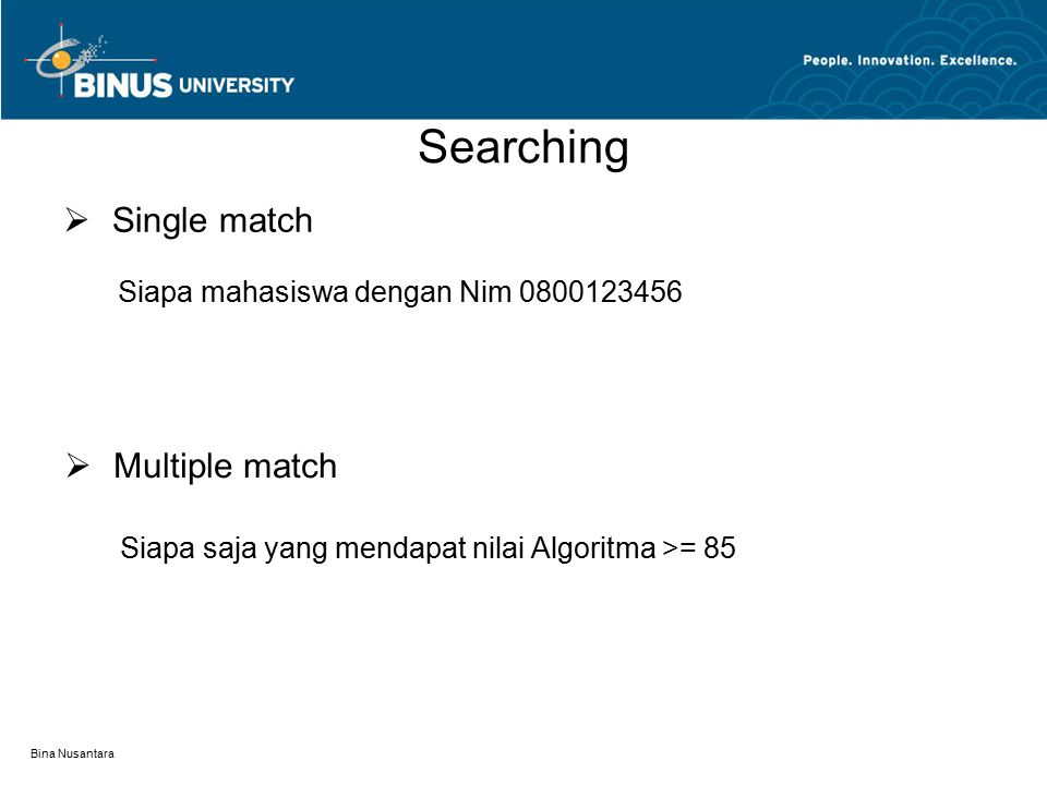 Bina Nusantara Searching  Single match  Multiple match Siapa mahasiswa dengan Nim 0800123456 Siapa saja yang mendapat nilai Algoritma >= 85